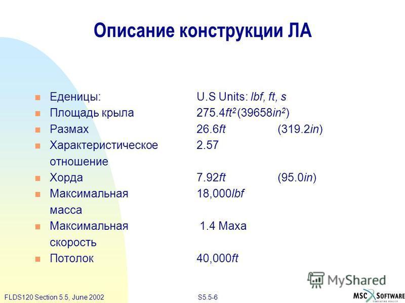 S5.5-6FLDS120 Section 5.5, June 2002 Описание конструкции ЛА Еденицы:U.S Units: lbf, ft, s Площадь крыла 275.4ft 2 (39658in 2 ) Размах 26.6ft(319.2in) Характеристическое 2.57 отношение Хорда 7.92ft(95.0in) Максимальная 18,000lbf масса Максимальная 1.