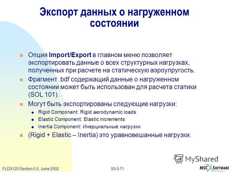 S5.5-71FLDS120 Section 5.5, June 2002 Экспорт данных о нагруженном состоянии Опция Import/Export в главном меню позволяет экспортировать данные о всех структурных нагрузках, полученных при расчете на статическую аэроупругость. Фрагмент.bdf содержащий