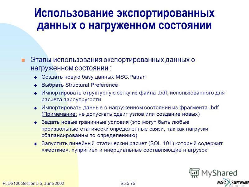S5.5-75FLDS120 Section 5.5, June 2002 Использование экспортированных данных о нагруженном состоянии Этапы использования экспортированных данных о нагруженном состоянии : Создать новую базу данных MSC.Patran Выбрать Structural Preference Импортировать