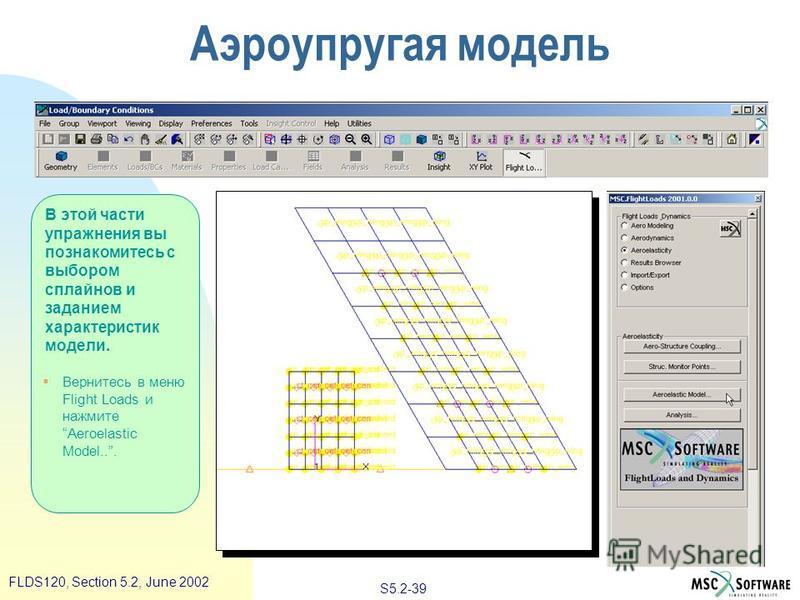 S5.2-39 FLDS120, Section 5.2, June 2002 В этой части упражнения вы познакомитесь с выбором сплайнов и заданием характеристик модели. Вернитесь в меню Flight Loads и нажмите Aeroelastic Model... Аэроупругая модель