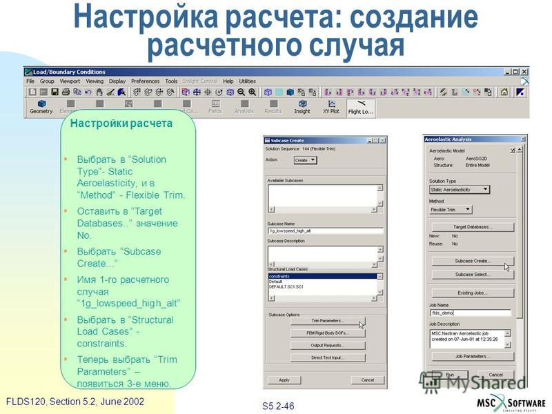 S5.2-46 FLDS120, Section 5.2, June 2002 Настройки расчета Выбрать в Solution Type- Static Aeroelasticity, и в Method - Flexible Trim. Оставить в Target Databases.. значение No. Выбрать Subcase Create... Имя 1-го расчетного случая 1g_lowspeed_high_alt