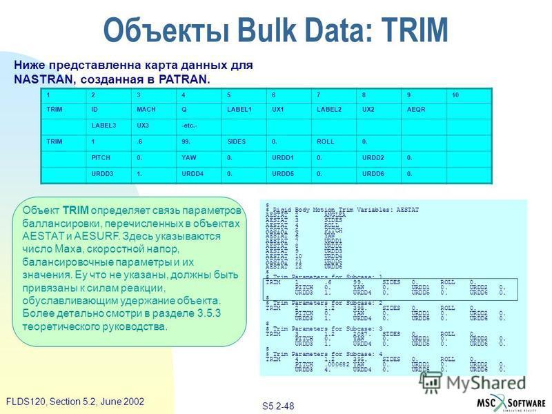 S5.2-48 FLDS120, Section 5.2, June 2002 Объект TRIM определяет связь параметров баллансировки, перечисленных в объектах AESTAT и AESURF. Здесь указываются число Маха, скоростной напор, балансировочные параметры и их значения. Еу что не указаны, должн