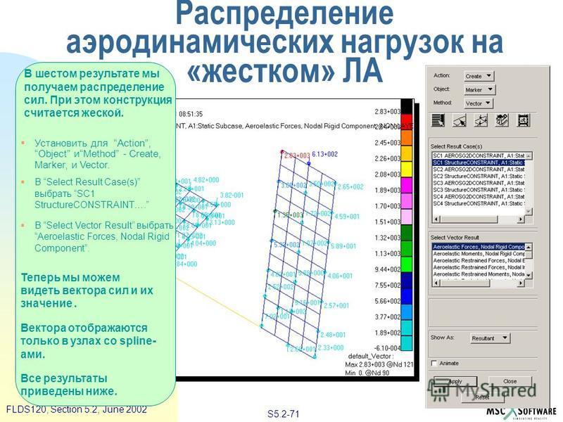 S5.2-71 FLDS120, Section 5.2, June 2002 В шестом результате мы получаем распределение сил. При этом конструкция считается жеской. Установить для Action, Object иMethod - Create, Marker, и Vector. В Select Result Case(s) выбрать SC1 StructureCONSTRAIN