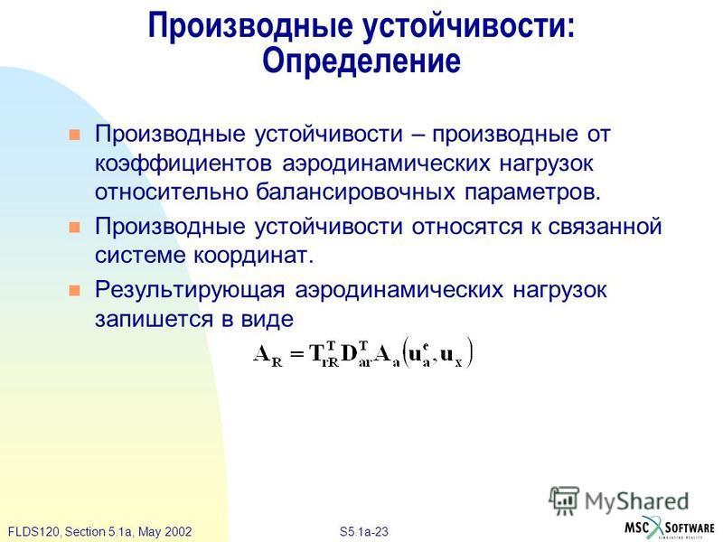 S5.1a-23FLDS120, Section 5.1a, May 2002 Производные устойчивости: Определение Производные устойчивости – производные от коэффициентов аэродинамических нагрузок относительно балансировочных параметров. Производные устойчивости относятся к связанной си