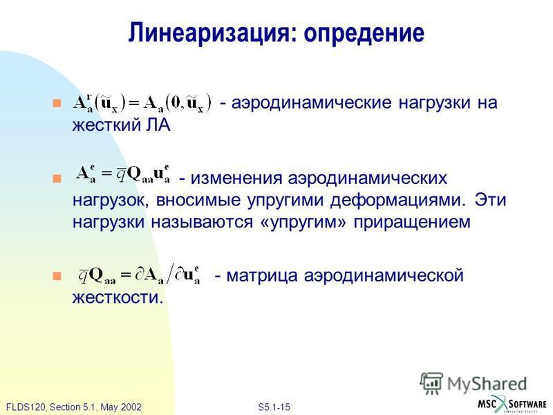 S5.1-15FLDS120, Section 5.1, May 2002 Линеаризация: определение - аэродинамические нагрузки на жесткий ЛА - изменения аэродинамических нагрузок, вносимые упругими деформациями. Эти нагрузки называются «упругим» приращением - матрица аэродинамической