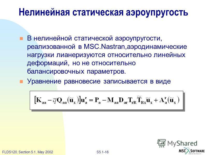 S5.1-16FLDS120, Section 5.1, May 2002 Нелинейная статическая аэроупругость В нелинейной статической аэроупругости, реализованной в MSC.Nastran,аэродинамические нагрузки лианеризуются относительно линейных деформаций, но не относительно балансировочны