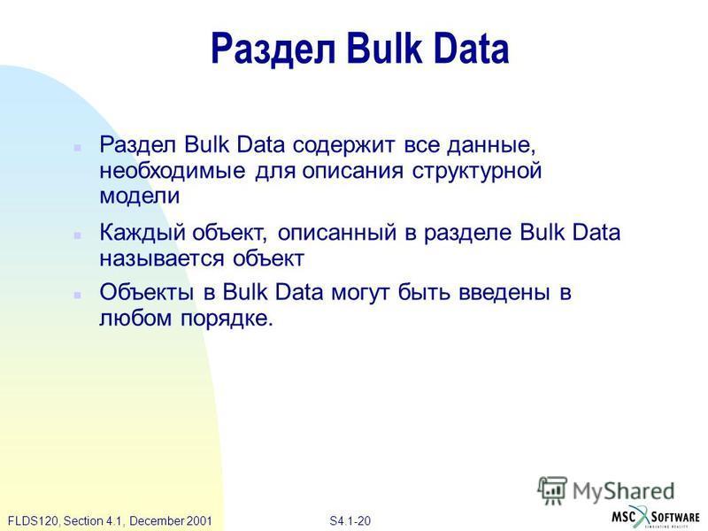 S4.1-20 FLDS120, Section 4.1, December 2001 Раздел Bulk Data n Раздел Bulk Data содержит все данные, необходимые для описания структурной модели n Каждый объект, описанный в разделе Bulk Data называется объект n Объекты в Bulk Data могут быть введены
