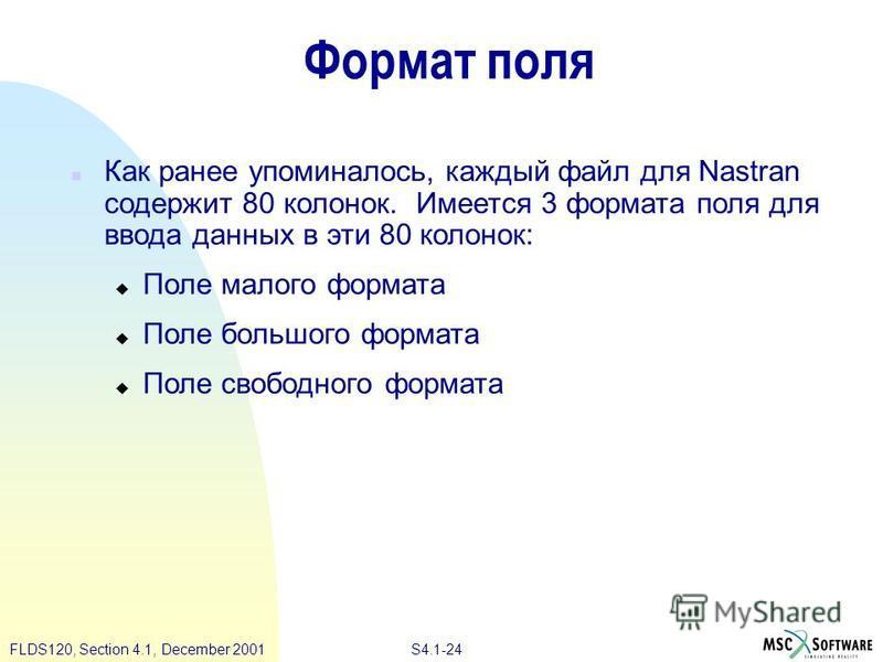 S4.1-24 FLDS120, Section 4.1, December 2001 Формат поля n Как ранее упоминалось, каждый файл для Nastran содержит 80 колонок. Имеется 3 формата поля для ввода данных в эти 80 колонок: u Поле малого формата u Поле большого формата u Поле свободного фо