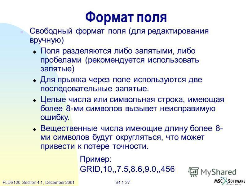 S4.1-27 FLDS120, Section 4.1, December 2001 Формат поля n Свободный формат поля (для редактирования вручную) u Поля разделяются либо запятыми, либо пробелами (рекомендуется использовать запятые) u Для прыжка через поле используются две последовательн