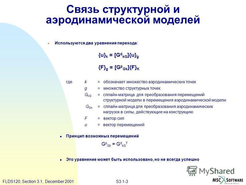 S3.1-3FLDS120, Section 3.1, December 2001 Связь структурной и аэродинамической моделей Используются два уравнения перехода : {u} k = [G d kG ]{u} g {F} g = [G p Gk ]{F} K гдеk = обозначает множество аэродинамических точек g = множество структурных то