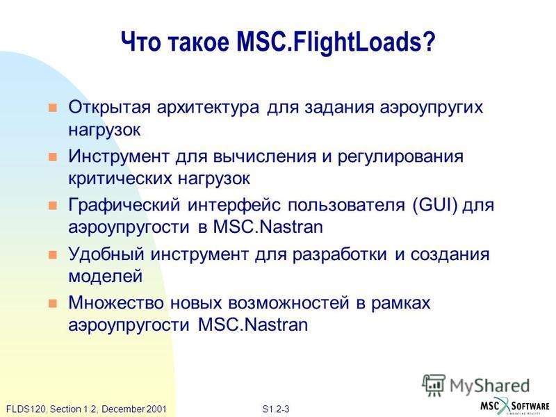 S1.2-3FLDS120, Section 1.2, December 2001 Что такое MSC.FlightLoads? Открытая архитектура для задания аэроупругих нагрузок Инструмент для вычисления и регулирования критических нагрузок Графический интерфейс пользователя (GUI) для аэроупругости в MSC