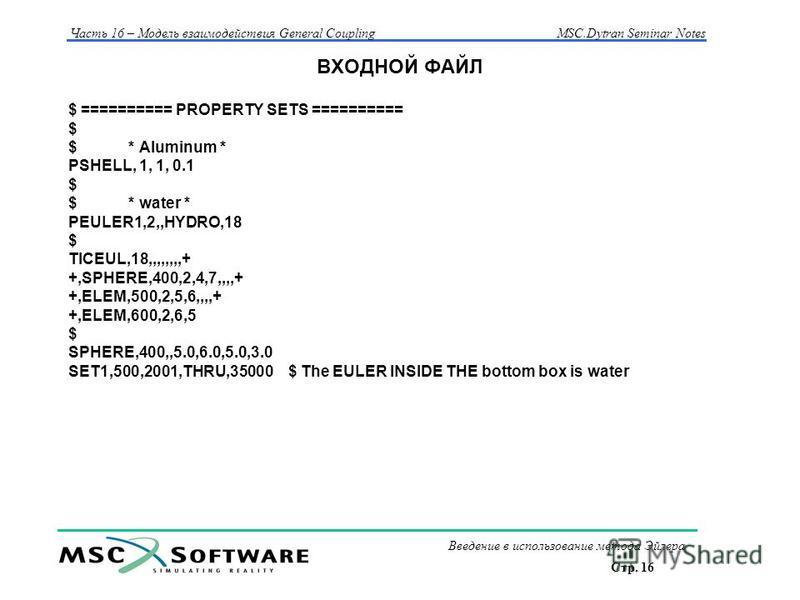 Стр. 16 Часть 16 – Модель взаимодействия General Coupling MSC.Dytran Seminar Notes Введение в использование метода Эйлера ВХОДНОЙ ФАЙЛ $ ========== PROPERTY SETS ========== $ $ * Aluminum * PSHELL, 1, 1, 0.1 $ $ * water * PEULER1,2,,HYDRO,18 $ TICEUL
