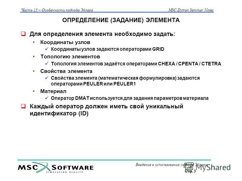 Стр. 3 Часть 15 – Особенности подхода Эйлера MSC.Dytran Seminar Notes Введение в использование метода Эйлера ОПРЕДЕЛЕНИЕ (ЗАДАНИЕ) ЭЛЕМЕНТА Для определения элемента необходимо задать: Координаты узлов Координаты узлов задаются операторами GRID Тополо