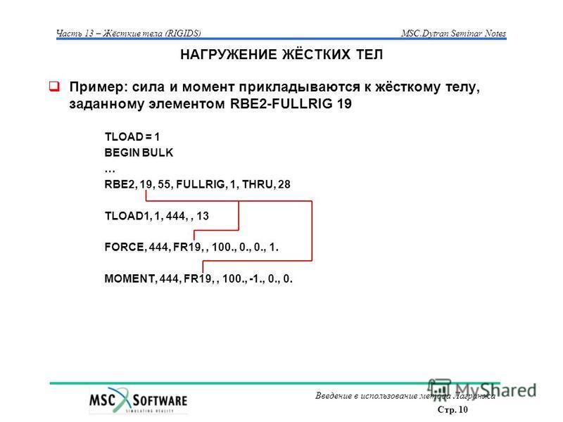 Стр. 10 Часть 13 – Жёсткие тела (RIGIDS)MSC.Dytran Seminar Notes Введение в использование метода Лагранжа НАГРУЖЕНИЕ ЖЁСТКИХ ТЕЛ Пример: сила и момент прикладываются к жёсткому телу, заданному элементом RBE2-FULLRIG 19 TLOAD = 1 BEGIN BULK … RBE2, 19