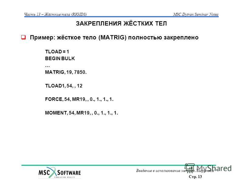 Стр. 13 Часть 13 – Жёсткие тела (RIGIDS)MSC.Dytran Seminar Notes Введение в использование метода Лагранжа ЗАКРЕПЛЕНИЯ ЖЁСТКИХ ТЕЛ Пример: жёсткое тело (MATRIG) полностью закреплено TLOAD = 1 BEGIN BULK … MATRIG, 19, 7850. TLOAD1, 54,, 12 FORCE, 54, M