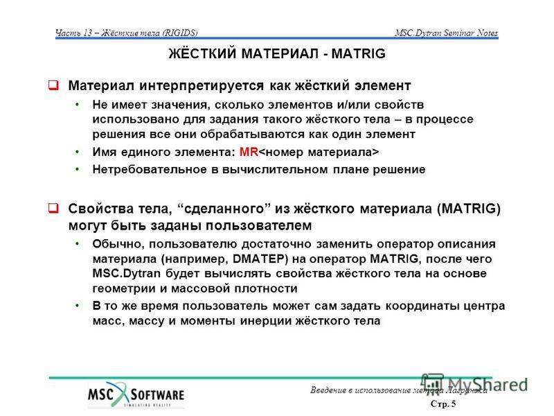 Стр. 5 Часть 13 – Жёсткие тела (RIGIDS)MSC.Dytran Seminar Notes Введение в использование метода Лагранжа ЖЁСТКИЙ МАТЕРИАЛ - MATRIG Материал интерпретируется как жёсткий элемент Не имеет значения, сколько элементов и/или свойств использовано для задан