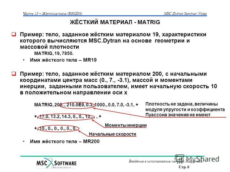Стр. 6 Часть 13 – Жёсткие тела (RIGIDS)MSC.Dytran Seminar Notes Введение в использование метода Лагранжа ЖЁСТКИЙ МАТЕРИАЛ - MATRIG Пример: тело, заданное жёстким материалом 19, характеристики которого вычисляются MSC.Dytran на основе геометрии и масс