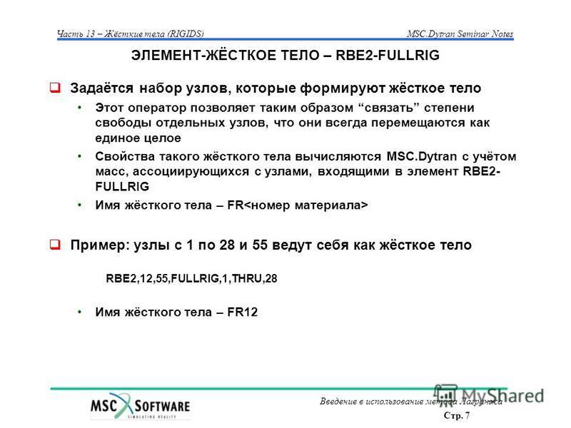 Стр. 7 Часть 13 – Жёсткие тела (RIGIDS)MSC.Dytran Seminar Notes Введение в использование метода Лагранжа ЭЛЕМЕНТ-ЖЁСТКОЕ ТЕЛО – RBE2-FULLRIG Задаётся набор узлов, которые формируют жёсткое тело Этот оператор позволяет таким образом связать степени св