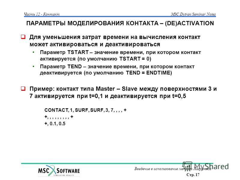 Стр. 17 Часть 12 - КонтактMSC.Dytran Seminar Notes Введение в использование метода Лагранжа ПАРАМЕТРЫ МОДЕЛИРОВАНИЯ КОНТАКТА – (DE)ACTIVATION Для уменьшения затрат времени на вычисления контакт может активироваться и деактивироваться Параметр TSTART