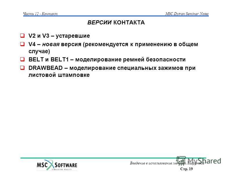 Стр. 19 Часть 12 - КонтактMSC.Dytran Seminar Notes Введение в использование метода Лагранжа ВЕРСИИ КОНТАКТА V2 и V3 – устаревшие V4 – новая версия (рекомендуется к применению в общем случае) BELT и BELT1 – моделирование ремней безопасности DRAWBEAD –
