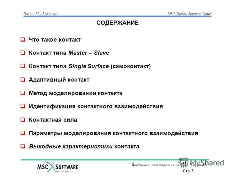 Стр. 2 Часть 12 - КонтактMSC.Dytran Seminar Notes Введение в использование метода Лагранжа СОДЕРЖАНИЕ Что такое контакт Контакт типа Master – Slave Контакт типа Single Surface (само контакт) Адаптивный контакт Метод моделировании контакта Идентификац