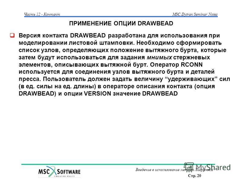 Стр. 20 Часть 12 - КонтактMSC.Dytran Seminar Notes Введение в использование метода Лагранжа ПРИМЕНЕНИЕ ОПЦИИ DRAWBEAD Версия контакта DRAWBEAD разработана для использования при моделировании листовой штамповки. Необходимо сформировать список узлов, о