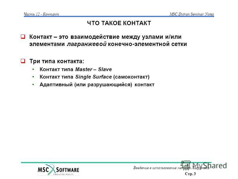 Стр. 3 Часть 12 - КонтактMSC.Dytran Seminar Notes Введение в использование метода Лагранжа ЧТО ТАКОЕ КОНТАКТ Контакт – это взаимодействие между узлами и/или элементами лагранжевой конечно-элементной сетки Три типа контакта: Контакт типа Master – Slav