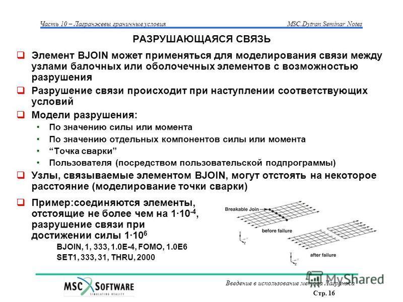 Стр. 16 Часть 10 – Лагранжевы граничные условияMSC.Dytran Seminar Notes Введение в использование метода Лагранжа РАЗРУШАЮЩАЯСЯ СВЯЗЬ Элемент BJOIN может применяться для моделирования связи между узлами балочных или оболочечных элементов с возможность