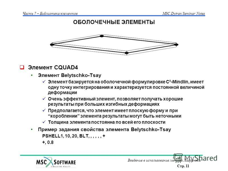 Стр. 11 Часть 7 – Библиотека элементовMSC.Dytran Seminar Notes Введение в использование метода Лагранжа ОБОЛОЧЕЧНЫЕ ЭЛЕМЕНТЫ Элемент CQUAD4 Элемент Belytschko-Tsay Элемент базируется на оболочечной формулировке C 0 -Mindlin, имеет одну точку интегрир