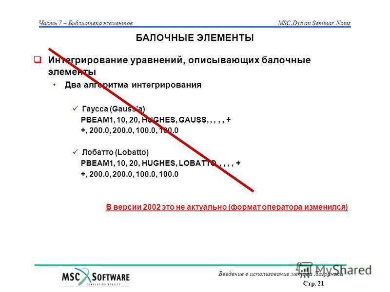 Стр. 21 Часть 7 – Библиотека элементовMSC.Dytran Seminar Notes Введение в использование метода Лагранжа БАЛОЧНЫЕ ЭЛЕМЕНТЫ Интегрирование уравнений, описывающих балочные элементы Два алгоритма интегрирования Гаусса (Gaussа) PBEAM1, 10, 20, HUGHES, GAU