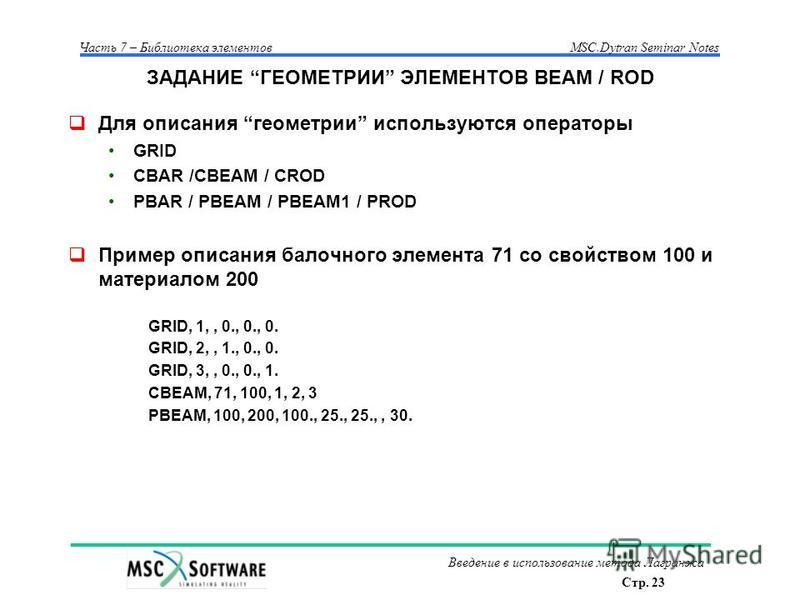 Стр. 23 Часть 7 – Библиотека элементовMSC.Dytran Seminar Notes Введение в использование метода Лагранжа ЗАДАНИЕ ГЕОМЕТРИИ ЭЛЕМЕНТОВ BEAM / ROD Для описания геометрии используются операторы GRID CBAR /CBEAM / CROD PBAR / PBEAM / PBEAM1 / PROD Пример о
