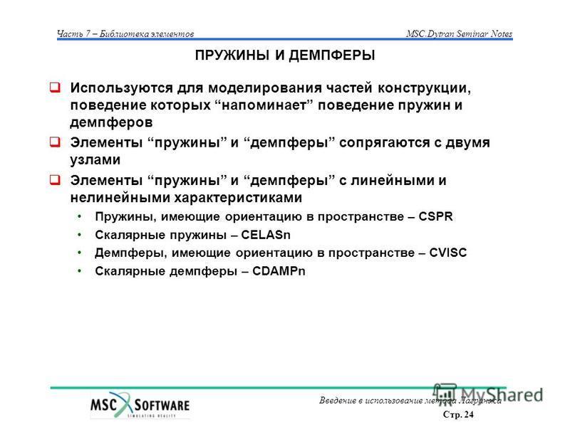 Стр. 24 Часть 7 – Библиотека элементовMSC.Dytran Seminar Notes Введение в использование метода Лагранжа ПРУЖИНЫ И ДЕМПФЕРЫ Используются для моделирования частей конструкции, поведение которых напоминает поведение пружин и демпферов Элементы пружины и