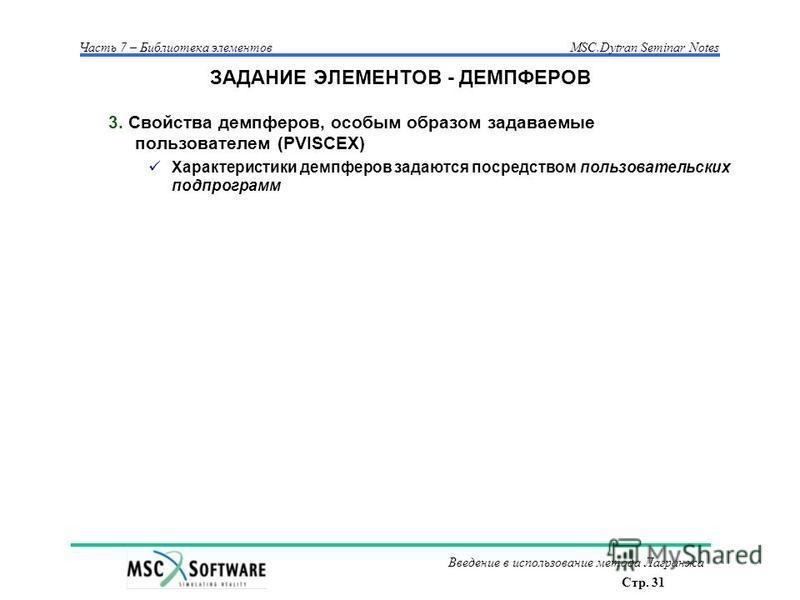 Стр. 31 Часть 7 – Библиотека элементовMSC.Dytran Seminar Notes Введение в использование метода Лагранжа ЗАДАНИЕ ЭЛЕМЕНТОВ - ДЕМПФЕРОВ 3. Свойства демпферов, особым образом задаваемые пользователем (PVISCEX) Характеристики демпферов задаются посредств