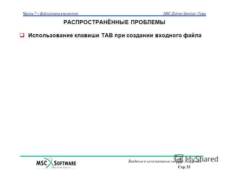 Стр. 33 Часть 7 – Библиотека элементовMSC.Dytran Seminar Notes Введение в использование метода Лагранжа РАСПРОСТРАНЁННЫЕ ПРОБЛЕМЫ Использование клавиши TAB при создании входного файла