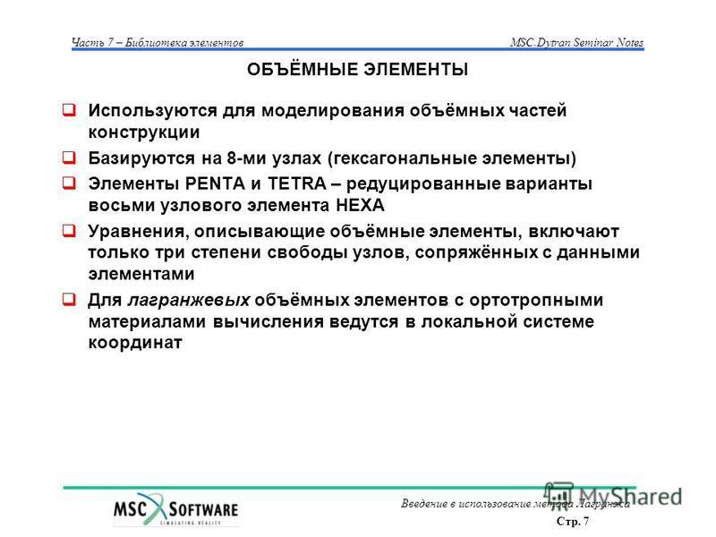 Стр. 7 Часть 7 – Библиотека элементовMSC.Dytran Seminar Notes Введение в использование метода Лагранжа ОБЪЁМНЫЕ ЭЛЕМЕНТЫ Используются для моделирования объёмных частей конструкции Базируются на 8-ми узлах (гексагональные элементы) Элементы PENTA и TE