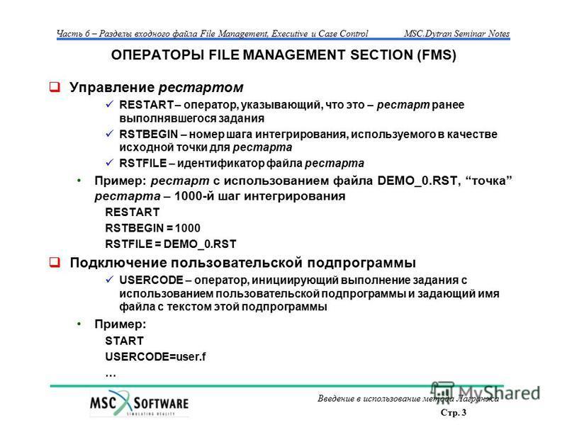 Стр. 3 Часть 6 – Разделы входного файла File Management, Executive и Case ControlMSC.Dytran Seminar Notes Введение в использование метода Лагранжа ОПЕРАТОРЫ FILE MANAGEMENT SECTION (FMS) Управление рестартом RESTART – оператор, указывающий, что это –