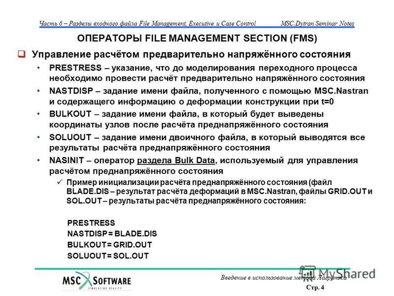 Стр. 4 Часть 6 – Разделы входного файла File Management, Executive и Case ControlMSC.Dytran Seminar Notes Введение в использование метода Лагранжа ОПЕРАТОРЫ FILE MANAGEMENT SECTION (FMS) Управление расчётом предварительно напряжённого состояния PREST