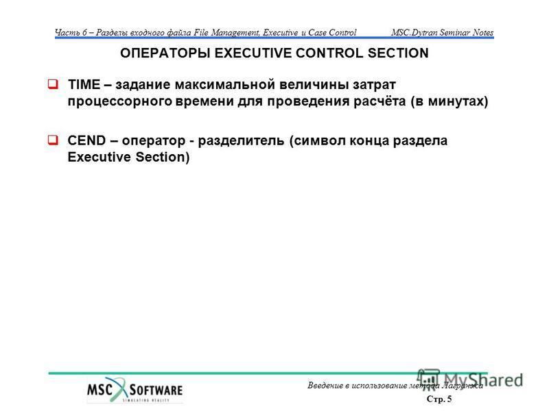 Стр. 5 Часть 6 – Разделы входного файла File Management, Executive и Case ControlMSC.Dytran Seminar Notes Введение в использование метода Лагранжа ОПЕРАТОРЫ EXECUTIVE CONTROL SECTION TIME – задание максимальной величины затрат процессорного времени д