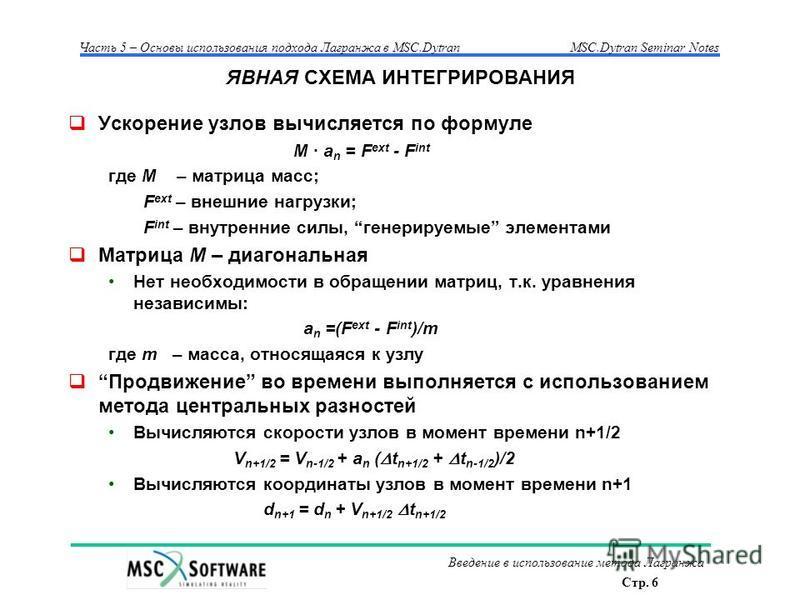 Стр. 6 Часть 5 – Основы использования подхода Лагранжа в MSC.Dytran MSC.Dytran Seminar Notes Введение в использование метода Лагранжа ЯВНАЯ СХЕМА ИНТЕГРИРОВАНИЯ Ускорение узлов вычисляется по формуле M · a n = F ext - F int где M – матрица масс; F ex