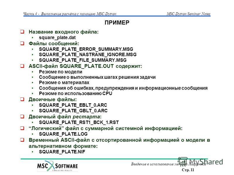 Стр. 11 Часть 4 - Выполнение расчёта с помощью MSC.Dytran Введение в использование метода Лагранжа MSC.Dytran Seminar Notes ПРИМЕР Название входного файла: square_plate.dat Файлы сообщений: SQUARE_PLATE_ERROR_SUMMARY.MSG SQUARE_PLATE_NASTRANE_IGNORE.