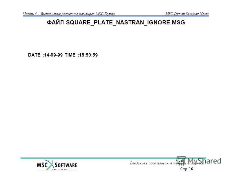 Стр. 16 Часть 4 - Выполнение расчёта с помощью MSC.Dytran Введение в использование метода Лагранжа MSC.Dytran Seminar Notes ФАЙЛ SQUARE_PLATE_NASTRAN_IGNORE.MSG DATE :14-09-99 TIME :18:50:59