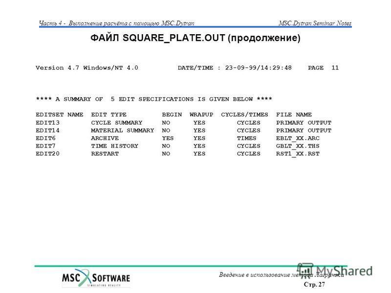 Стр. 27 Часть 4 - Выполнение расчёта с помощью MSC.Dytran Введение в использование метода Лагранжа MSC.Dytran Seminar Notes ФАЙЛ SQUARE_PLATE.OUT (продолжение) Version 4.7 Windows/NT 4.0 DATE/TIME : 23-09-99/14:29:48 PAGE 11 **** A SUMMARY OF 5 EDIT