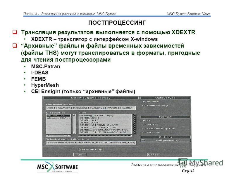 Стр. 42 Часть 4 - Выполнение расчёта с помощью MSC.Dytran Введение в использование метода Лагранжа MSC.Dytran Seminar Notes ПОСТПРОЦЕССИНГ Трансляция результатов выполняется с помощью XDEXTR XDEXTR – транслятор с интерфейсом X-windows Архивные файлы