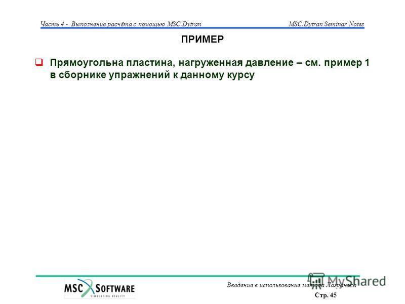Стр. 45 Часть 4 - Выполнение расчёта с помощью MSC.Dytran Введение в использование метода Лагранжа MSC.Dytran Seminar Notes ПРИМЕР Прямоугольна пластина, нагруженная давление – см. пример 1 в сборнике упражнений к данному курсу