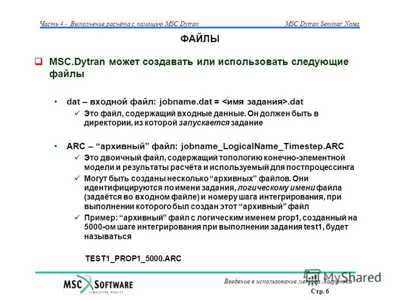 Стр. 6 Часть 4 - Выполнение расчёта с помощью MSC.Dytran Введение в использование метода Лагранжа MSC.Dytran Seminar Notes ФАЙЛЫ MSC.Dytran может создавать или использовать следующие файлы dat – входной файл: jobname.dat =.dat Это файл, содержащий вх