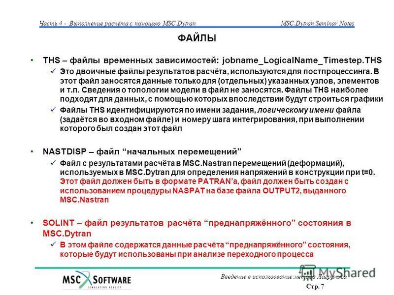 Стр. 7 Часть 4 - Выполнение расчёта с помощью MSC.Dytran Введение в использование метода Лагранжа MSC.Dytran Seminar Notes ФАЙЛЫ THS – файлы временных зависимостей: jobname_LogicalName_Timestep.THS Это двоичные файлы результатов расчёта, используются