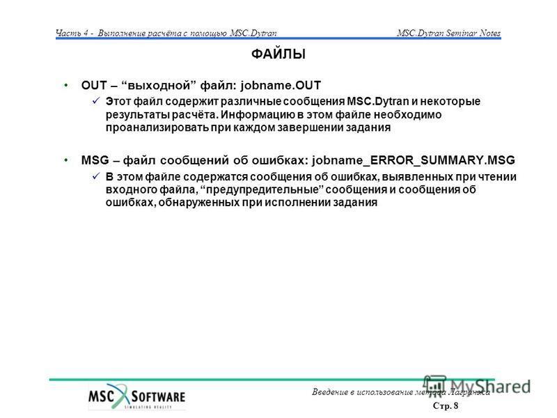 Стр. 8 Часть 4 - Выполнение расчёта с помощью MSC.Dytran Введение в использование метода Лагранжа MSC.Dytran Seminar Notes ФАЙЛЫ OUT – выходной файл: jobname.OUT Этот файл содержит различные сообщения MSC.Dytran и некоторые результаты расчёта. Информ