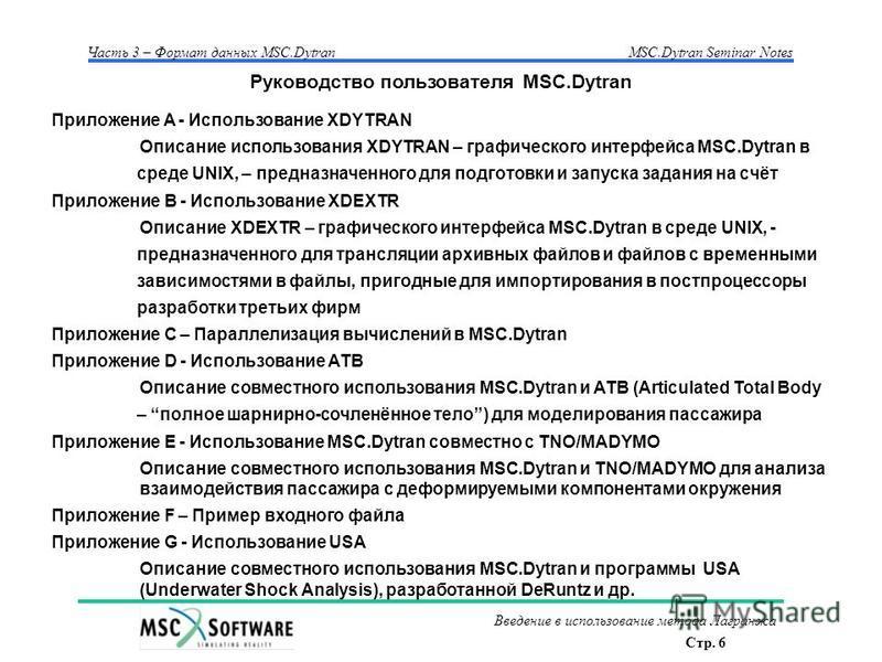 Стр. 6 Часть 3 – Формат данных MSC.Dytran MSC.Dytran Seminar Notes Введение в использование метода Лагранжа Приложение A - Использование XDYTRAN Описание использования XDYTRAN – графического интерфейса MSC.Dytran в среде UNIX, – предназначенного для
