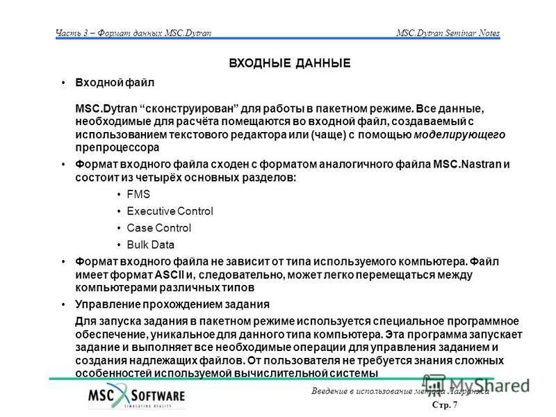 Стр. 7 Часть 3 – Формат данных MSC.Dytran MSC.Dytran Seminar Notes Введение в использование метода Лагранжа Входной файл MSC.Dytran сконструирован для работы в пакетном режиме. Все данные, необходимые для расчёта помещаются во входной файл, создаваем