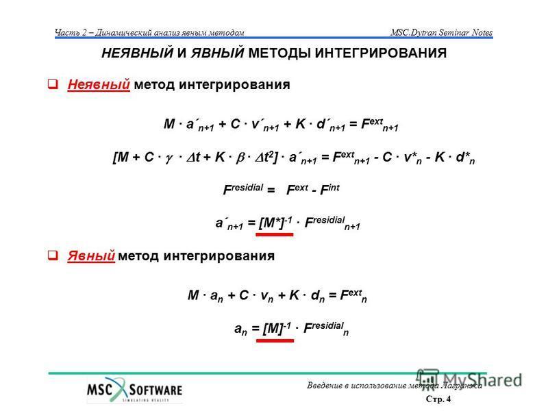 Стр. 4 Часть 2 – Динамический анализ явным методом MSC.Dytran Seminar Notes Введение в использование метода Лагранжа НЕЯВНЫЙ И ЯВНЫЙ МЕТОДЫ ИНТЕГРИРОВАНИЯ Неявный метод интегрирования M · a´ n+1 + C · v´ n+1 + K · d´ n+1 = F ext n+1 [M + C · · t + K